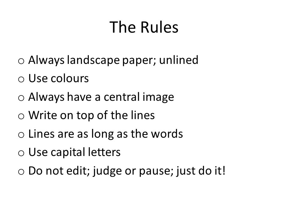 The Rules o Always landscape paper; unlined o Use colours o Always have a central image o Write on top of the lines o Lines are as long as the words o Use capital letters o Do not edit; judge or pause; just do it!