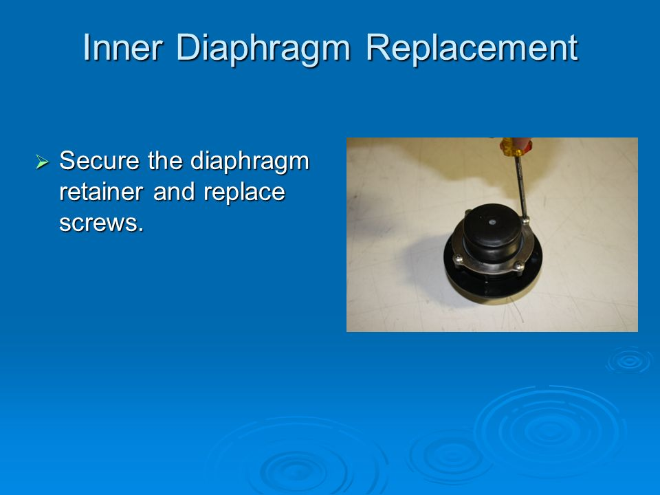 Inner Diaphragm Replacement  Secure the diaphragm retainer and replace screws.