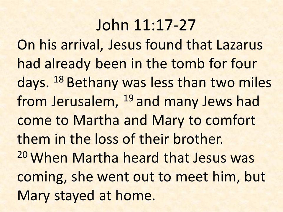 John 11:17-27 On his arrival, Jesus found that Lazarus had