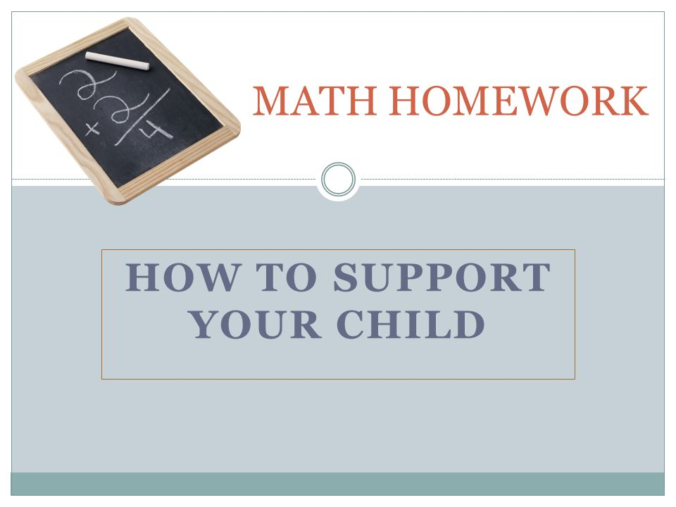HOW TO SUPPORT YOUR CHILD MATH HOMEWORK. PURPOSES OF HOMEWORK ...