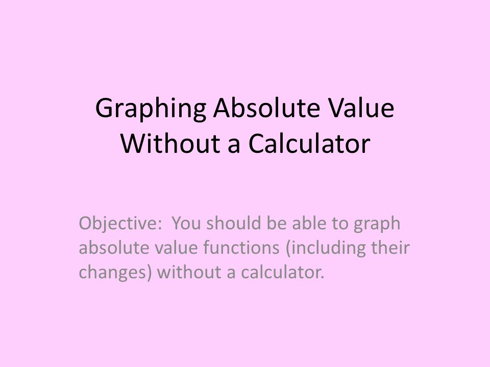 graphing absolute value without a calculator objective: you should