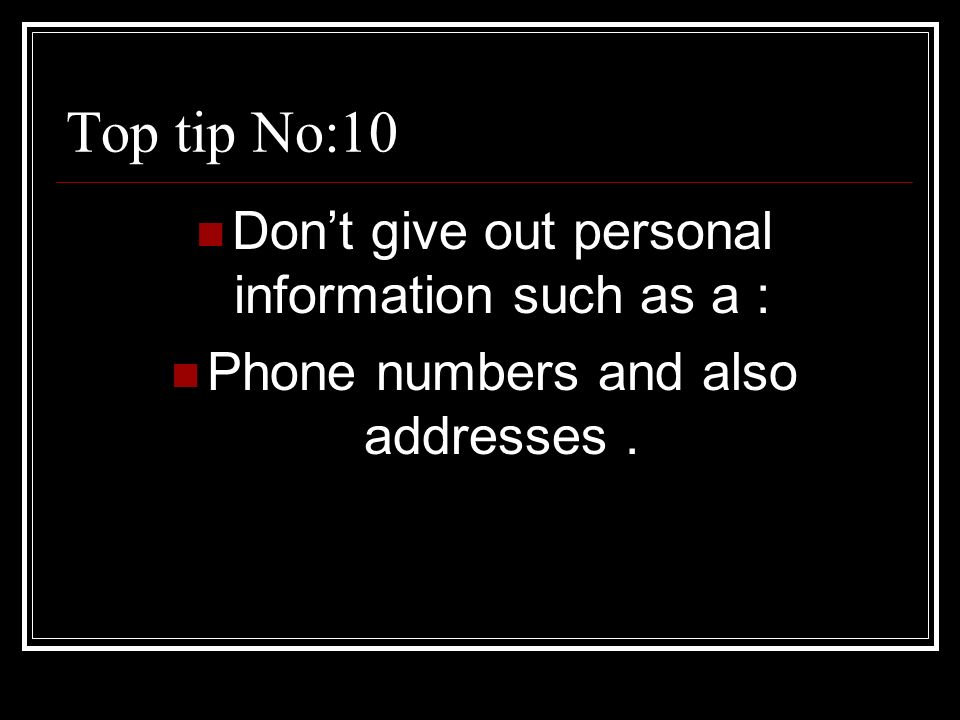 2 top tip no10 dont give out personal information such as a phone numbers and also addresses