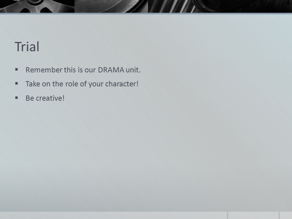 Trial  Remember this is our DRAMA unit.  Take on the role of your character!  Be creative!