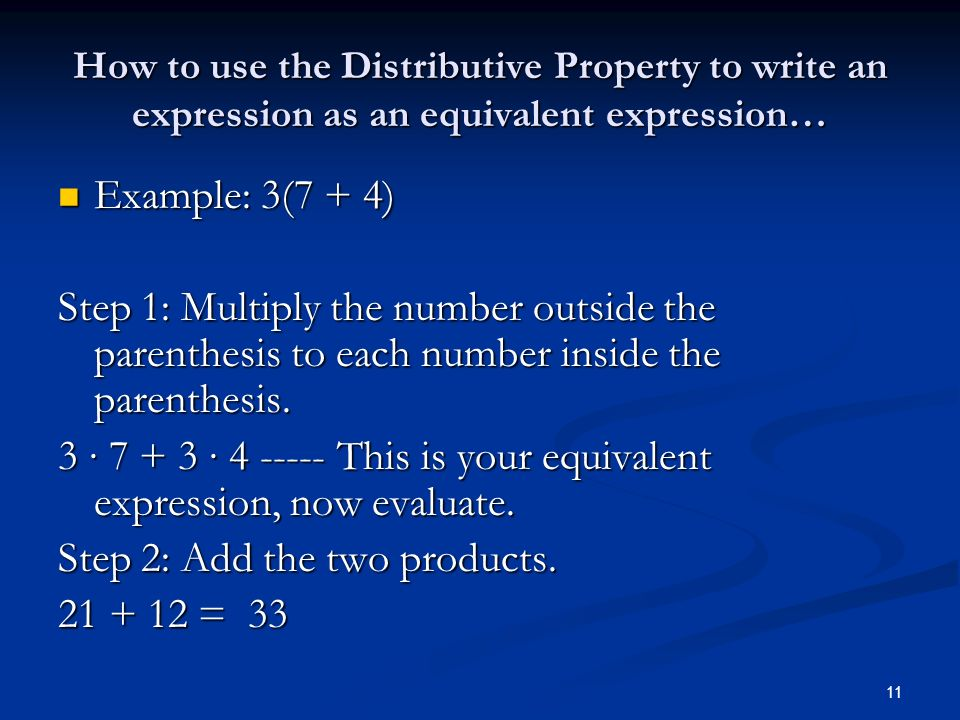 11 How to use the Distributive Property to write an expression as an equivalent expression… Example: 3(7 + 4) Example: 3(7 + 4) Step 1: Multiply the number outside the parenthesis to each number inside the parenthesis.
