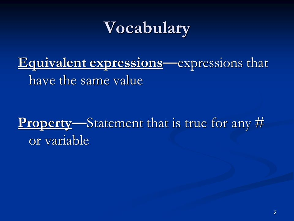 2 Vocabulary Equivalent expressions — expressions that have the same value Property — Statement that is true for any # or variable
