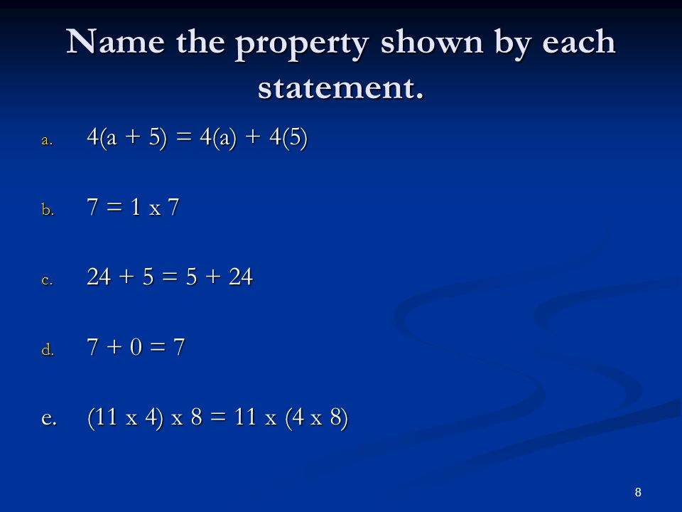 8 Name the property shown by each statement. a. 4(a + 5) = 4(a) + 4(5) b.