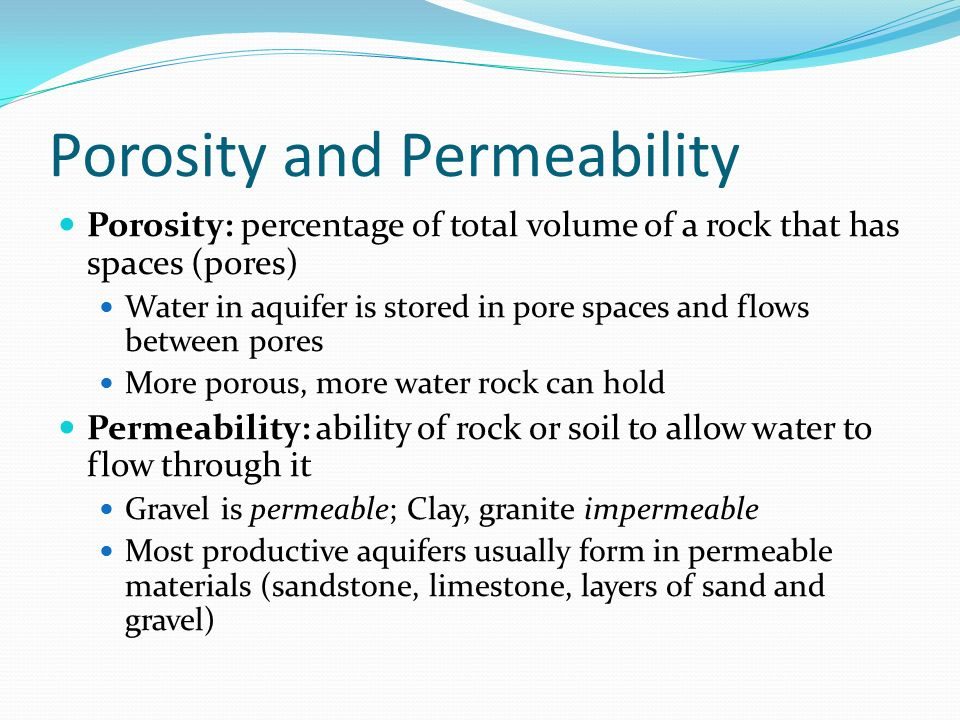 Porosity and Permeability Porosity: percentage of total volume of a rock that has spaces (pores) Water in aquifer is stored in pore spaces and flows between pores More porous, more water rock can hold Permeability: ability of rock or soil to allow water to flow through it Gravel is permeable; Clay, granite impermeable Most productive aquifers usually form in permeable materials (sandstone, limestone, layers of sand and gravel)