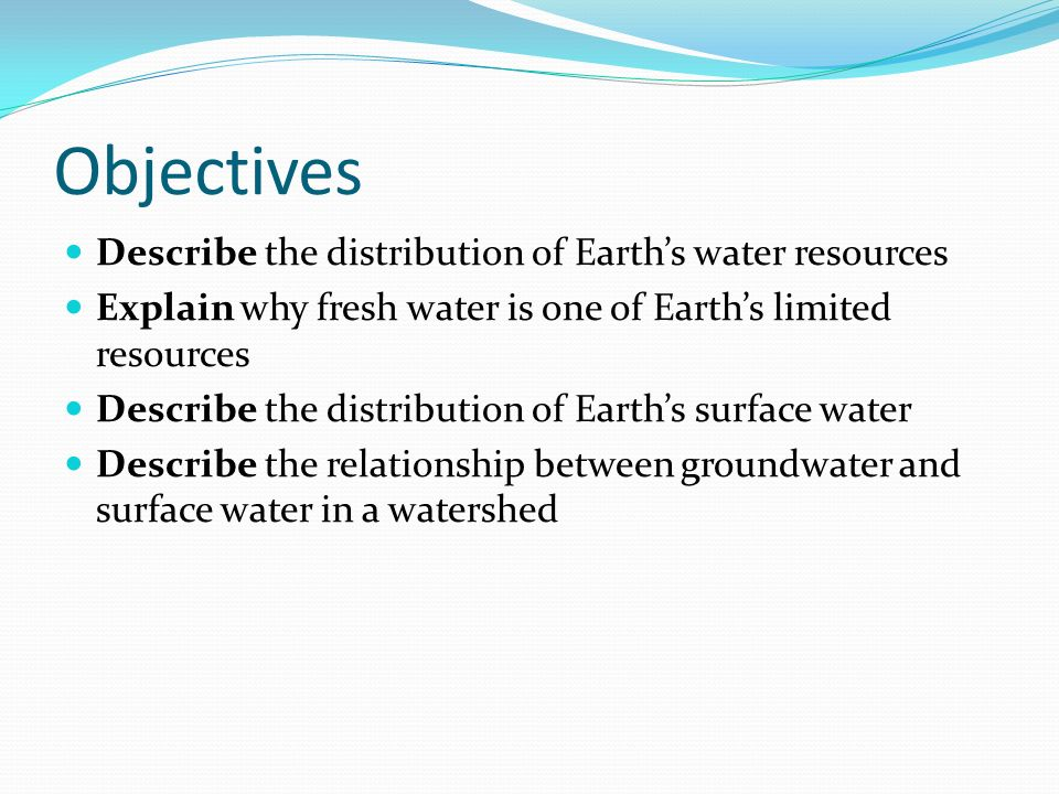Objectives Describe the distribution of Earth's water resources Explain why fresh water is one of Earth's limited resources Describe the distribution of Earth's surface water Describe the relationship between groundwater and surface water in a watershed