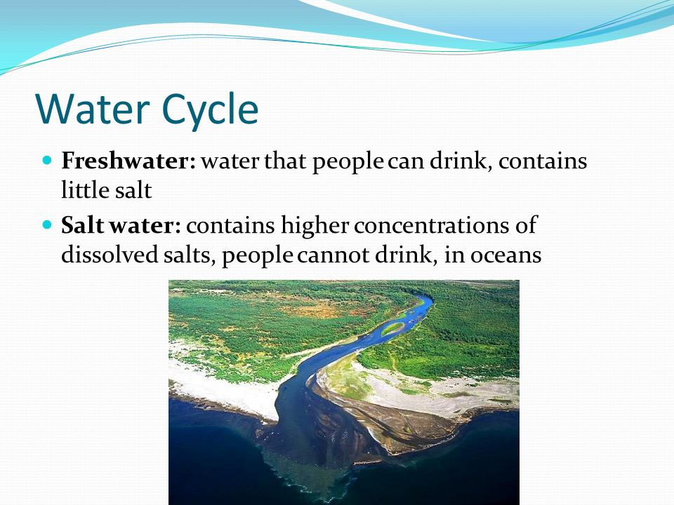 Water Cycle Freshwater: water that people can drink, contains little salt Salt water: contains higher concentrations of dissolved salts, people cannot drink, in oceans