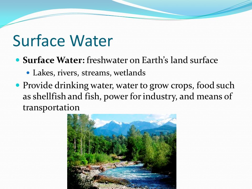 Surface Water Surface Water: freshwater on Earth's land surface Lakes, rivers, streams, wetlands Provide drinking water, water to grow crops, food such as shellfish and fish, power for industry, and means of transportation