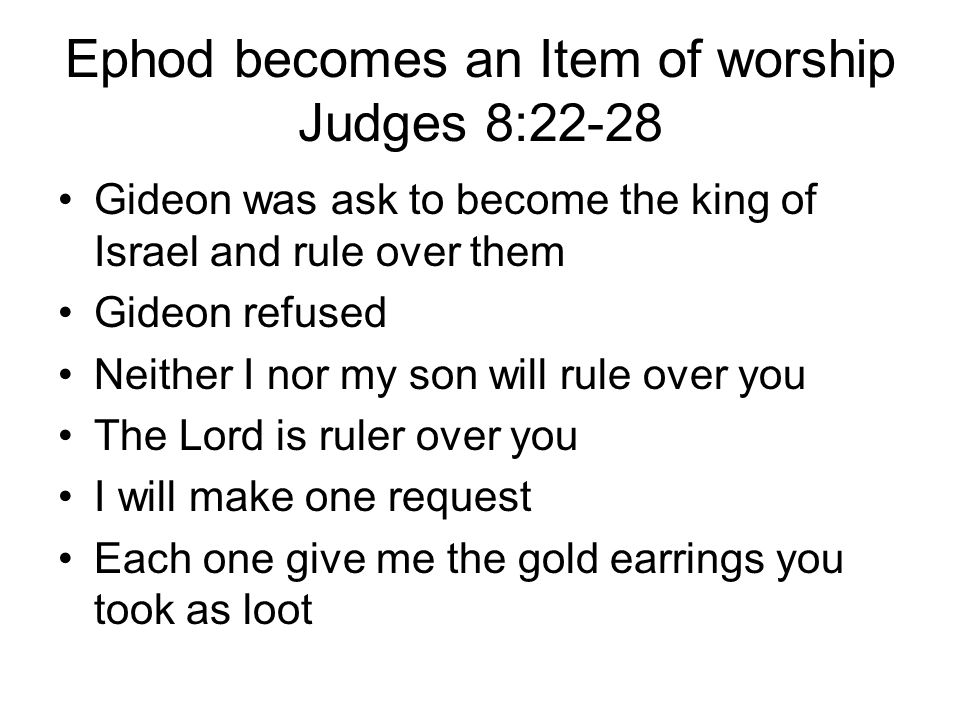 Ephod becomes an Item of worship Judges 8:22-28 Gideon was ask to become the king of Israel and rule over them Gideon refused Neither I nor my son will rule over you The Lord is ruler over you I will make one request Each one give me the gold earrings you took as loot