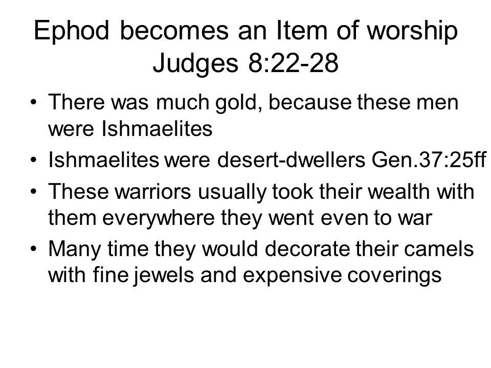 Ephod becomes an Item of worship Judges 8:22-28 There was much gold, because these men were Ishmaelites Ishmaelites were desert-dwellers Gen.37:25ff These warriors usually took their wealth with them everywhere they went even to war Many time they would decorate their camels with fine jewels and expensive coverings