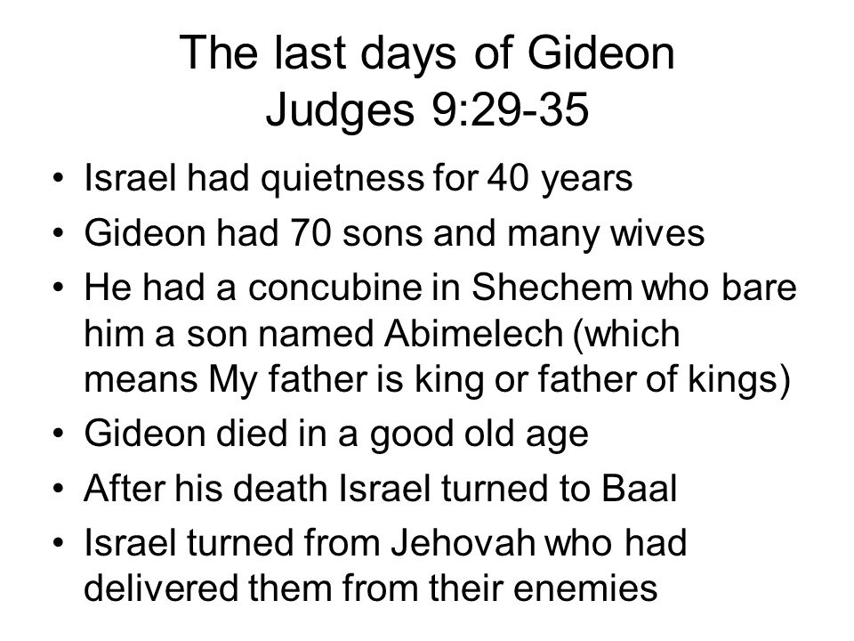 The last days of Gideon Judges 9:29-35 Israel had quietness for 40 years Gideon had 70 sons and many wives He had a concubine in Shechem who bare him a son named Abimelech (which means My father is king or father of kings) Gideon died in a good old age After his death Israel turned to Baal Israel turned from Jehovah who had delivered them from their enemies