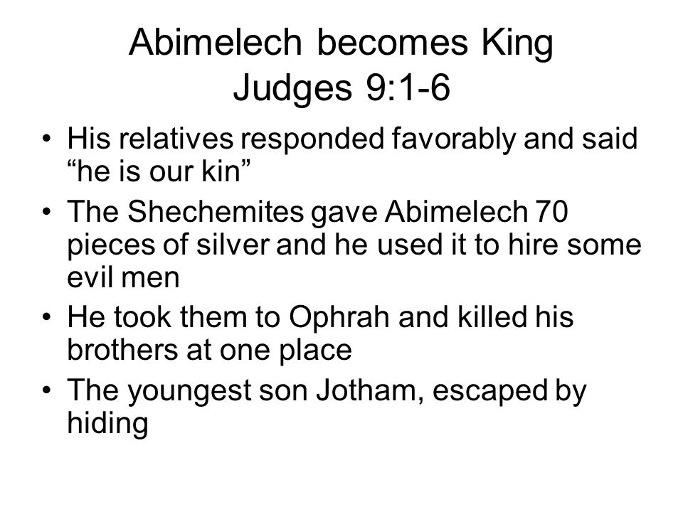 Abimelech becomes King Judges 9:1-6 His relatives responded favorably and said he is our kin The Shechemites gave Abimelech 70 pieces of silver and he used it to hire some evil men He took them to Ophrah and killed his brothers at one place The youngest son Jotham, escaped by hiding