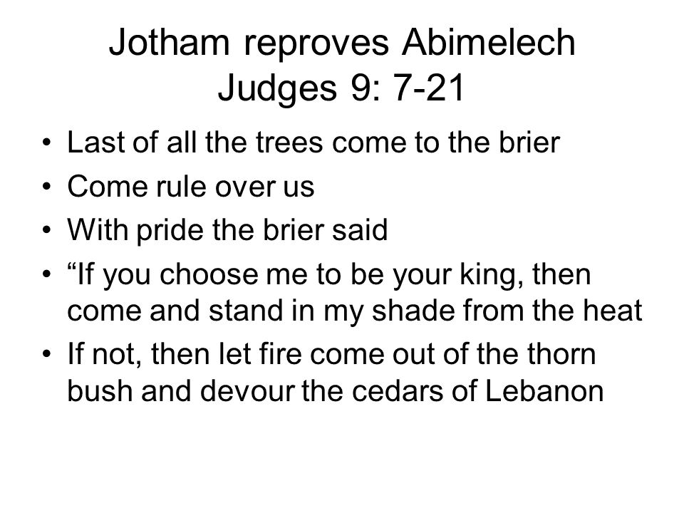 Jotham reproves Abimelech Judges 9: 7-21 Last of all the trees come to the brier Come rule over us With pride the brier said If you choose me to be your king, then come and stand in my shade from the heat If not, then let fire come out of the thorn bush and devour the cedars of Lebanon