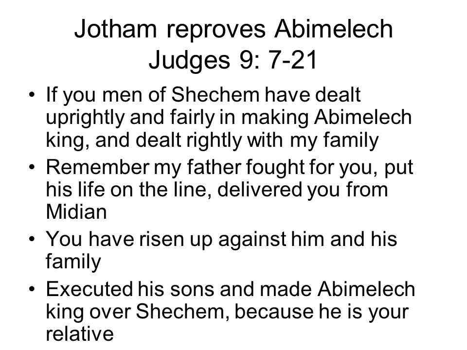 Jotham reproves Abimelech Judges 9: 7-21 If you men of Shechem have dealt uprightly and fairly in making Abimelech king, and dealt rightly with my family Remember my father fought for you, put his life on the line, delivered you from Midian You have risen up against him and his family Executed his sons and made Abimelech king over Shechem, because he is your relative