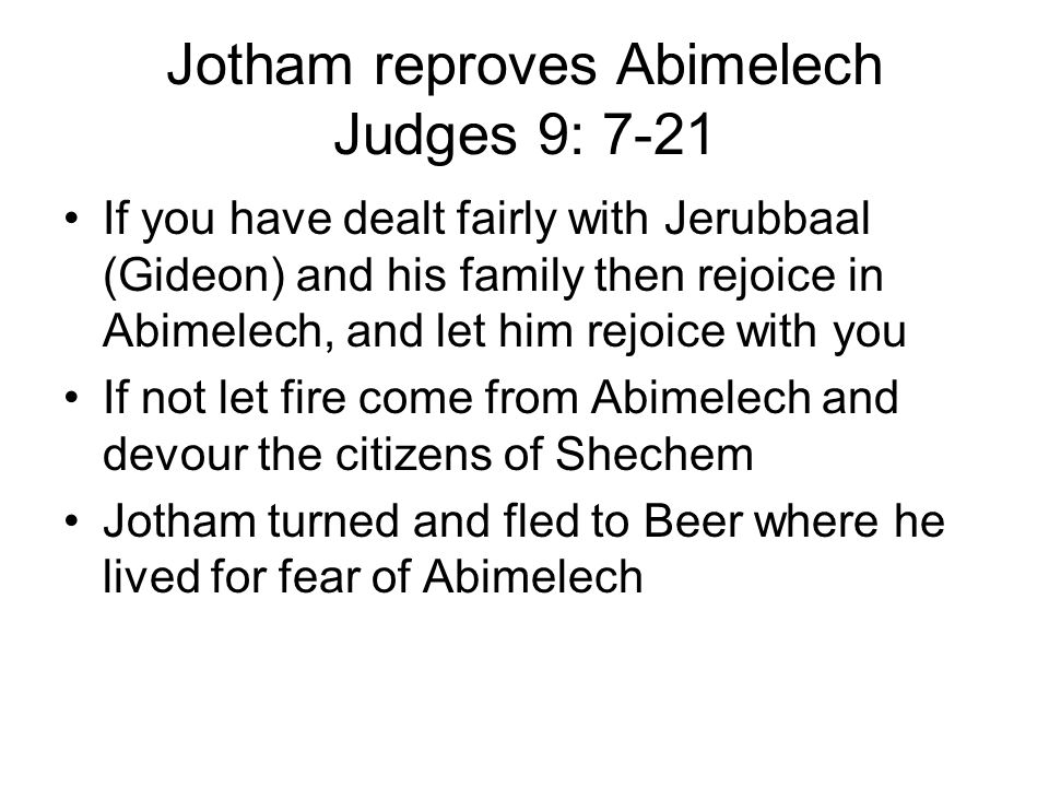 Jotham reproves Abimelech Judges 9: 7-21 If you have dealt fairly with Jerubbaal (Gideon) and his family then rejoice in Abimelech, and let him rejoice with you If not let fire come from Abimelech and devour the citizens of Shechem Jotham turned and fled to Beer where he lived for fear of Abimelech