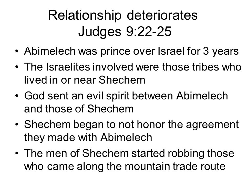 Relationship deteriorates Judges 9:22-25 Abimelech was prince over Israel for 3 years The Israelites involved were those tribes who lived in or near Shechem God sent an evil spirit between Abimelech and those of Shechem Shechem began to not honor the agreement they made with Abimelech The men of Shechem started robbing those who came along the mountain trade route