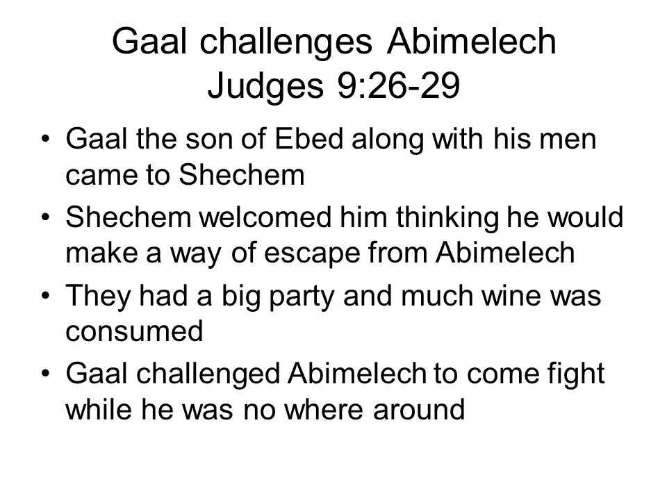 Gaal challenges Abimelech Judges 9:26-29 Gaal the son of Ebed along with his men came to Shechem Shechem welcomed him thinking he would make a way of escape from Abimelech They had a big party and much wine was consumed Gaal challenged Abimelech to come fight while he was no where around