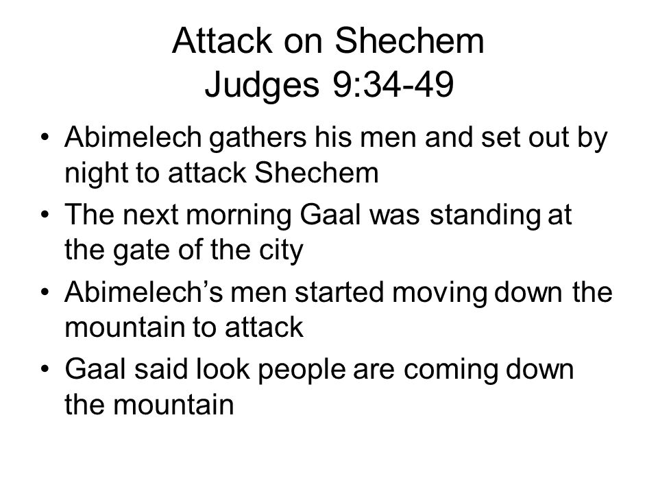 Attack on Shechem Judges 9:34-49 Abimelech gathers his men and set out by night to attack Shechem The next morning Gaal was standing at the gate of the city Abimelech's men started moving down the mountain to attack Gaal said look people are coming down the mountain