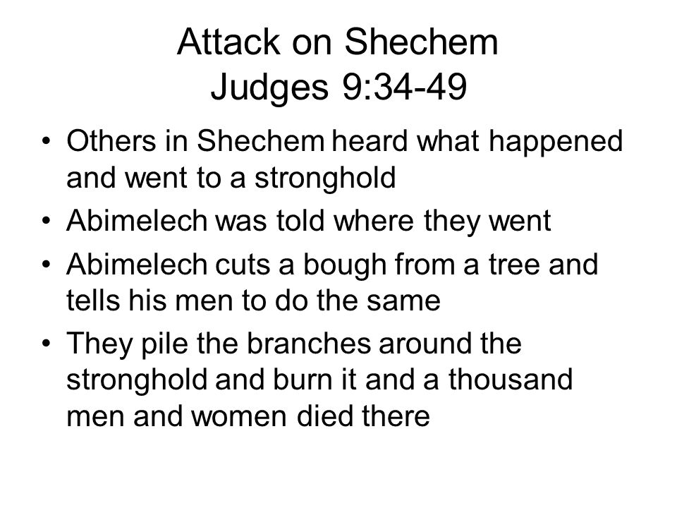 Attack on Shechem Judges 9:34-49 Others in Shechem heard what happened and went to a stronghold Abimelech was told where they went Abimelech cuts a bough from a tree and tells his men to do the same They pile the branches around the stronghold and burn it and a thousand men and women died there