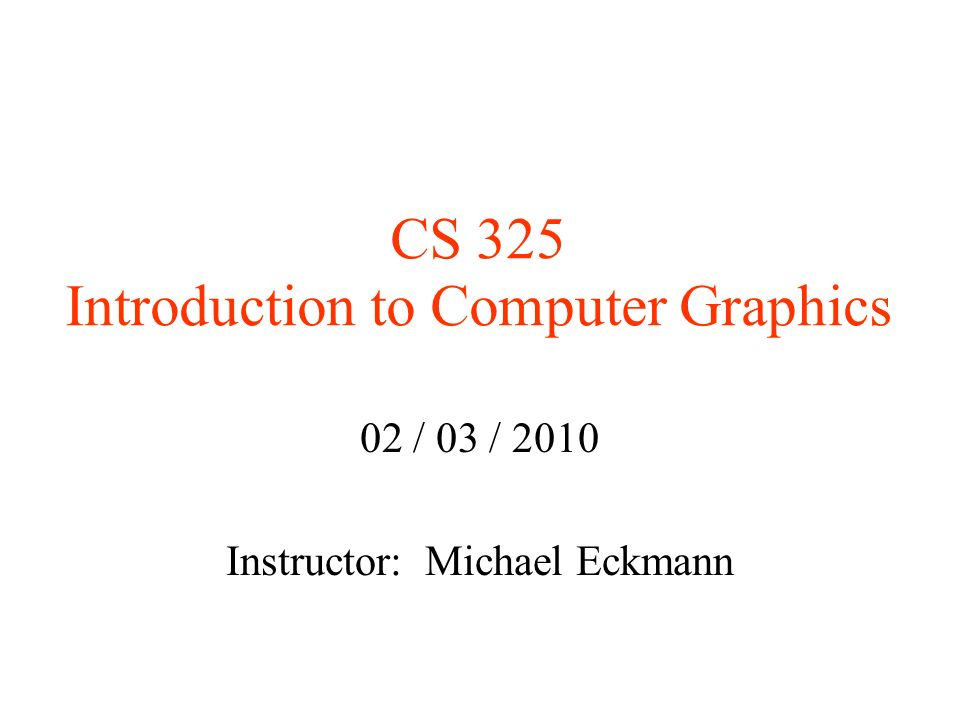 CS 325 Introduction to Computer Graphics 02 / 03 / 2010 Instructor ...