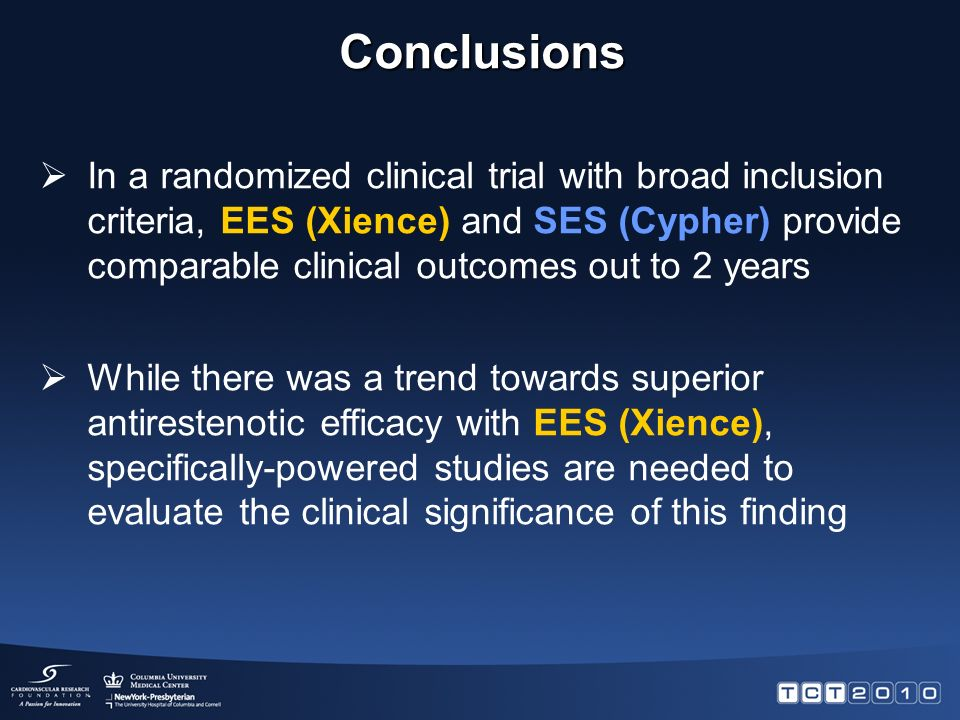  In a randomized clinical trial with broad inclusion criteria, EES (Xience) and SES (Cypher) provide comparable clinical outcomes out to 2 years  While there was a trend towards superior antirestenotic efficacy with EES (Xience), specifically-powered studies are needed to evaluate the clinical significance of this finding Conclusions