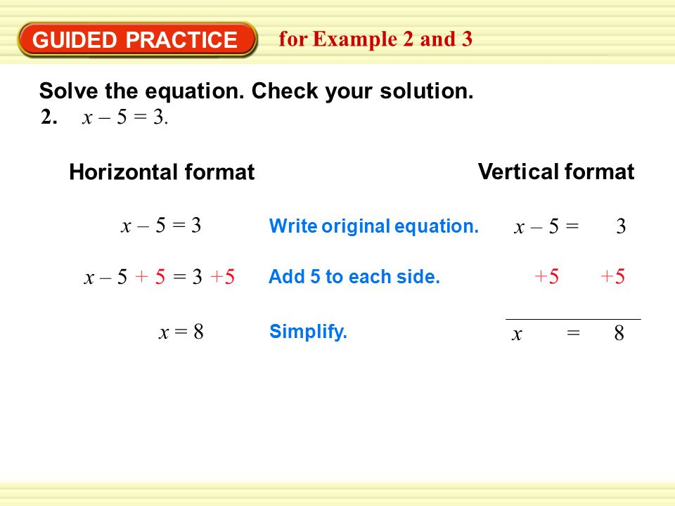 2. x – 5 = 3. Horizontal format Vertical format x – 5 = 3x – 5 = 3 Write original equation.