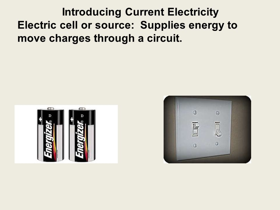 Introducing Current Electricity Electric cell or source: Supplies energy to move charges through a circuit.