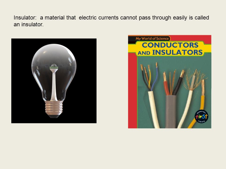 Insulator: a material that electric currents cannot pass through easily is called an insulator.