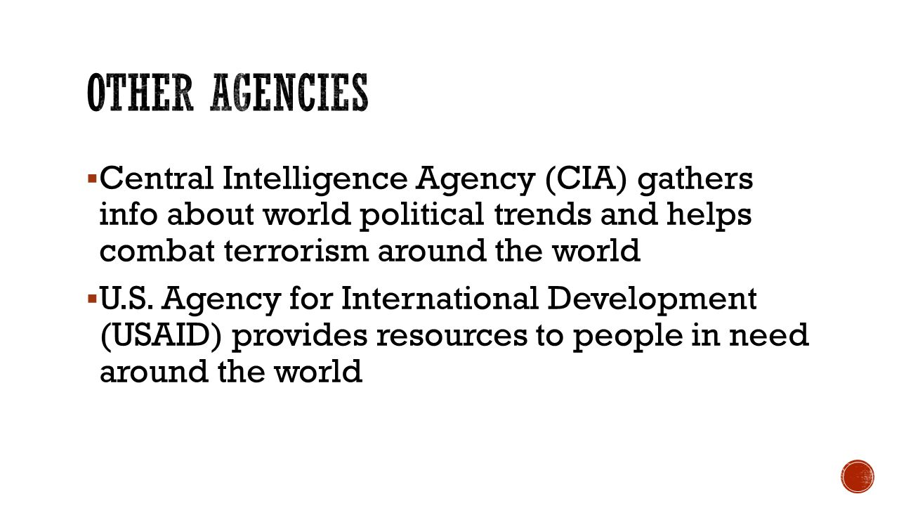  Central Intelligence Agency (CIA) gathers info about world political trends and helps combat terrorism around the world  U.S.