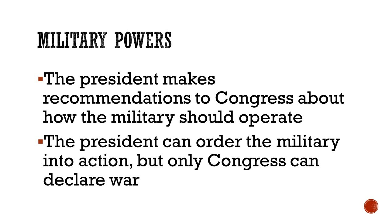  The president makes recommendations to Congress about how the military should operate  The president can order the military into action, but only Congress can declare war