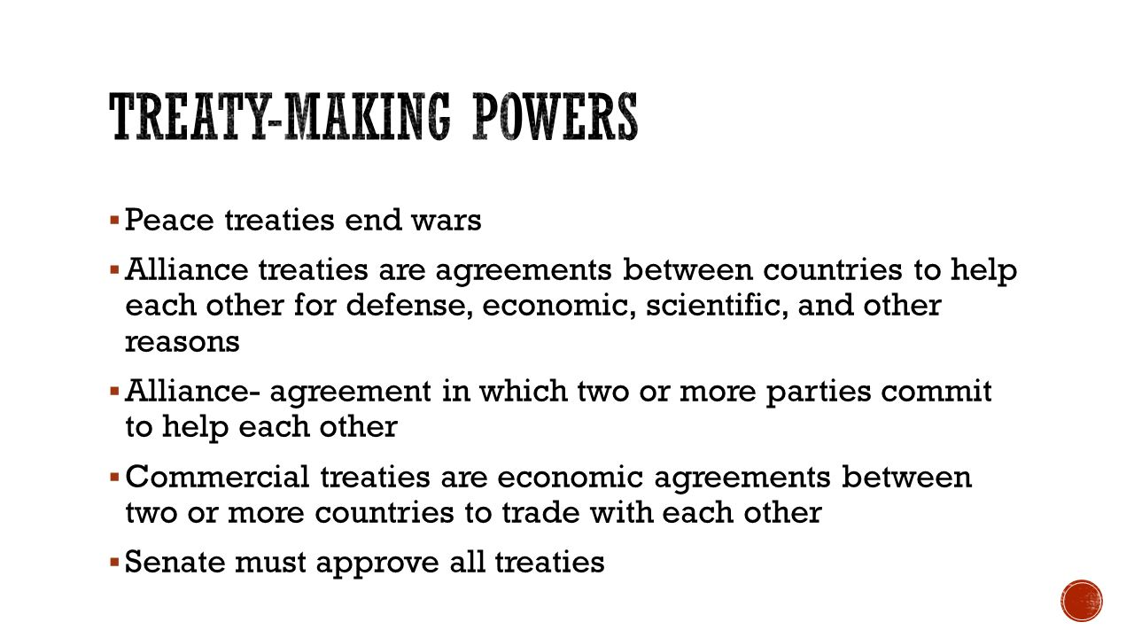  Peace treaties end wars  Alliance treaties are agreements between countries to help each other for defense, economic, scientific, and other reasons  Alliance- agreement in which two or more parties commit to help each other  Commercial treaties are economic agreements between two or more countries to trade with each other  Senate must approve all treaties