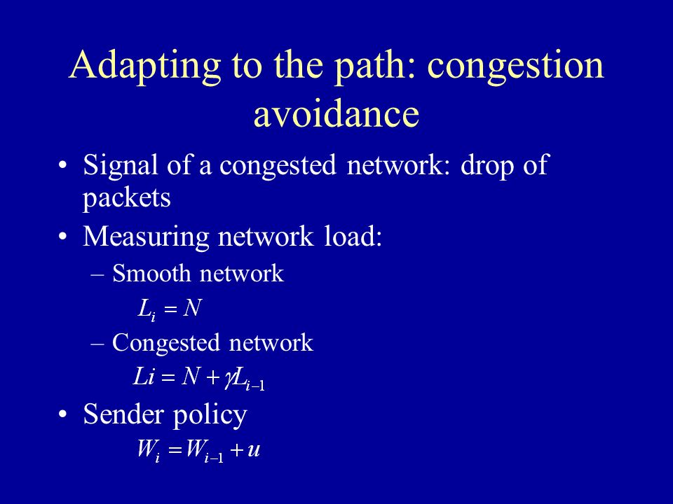 Adapting to the path: congestion avoidance Signal of a congested network: drop of packets Measuring network load: –Smooth network –Congested network Sender policy