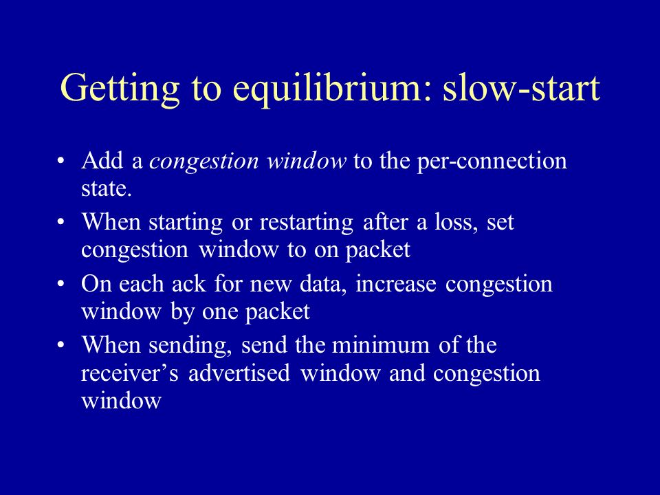 Getting to equilibrium: slow-start Add a congestion window to the per-connection state.