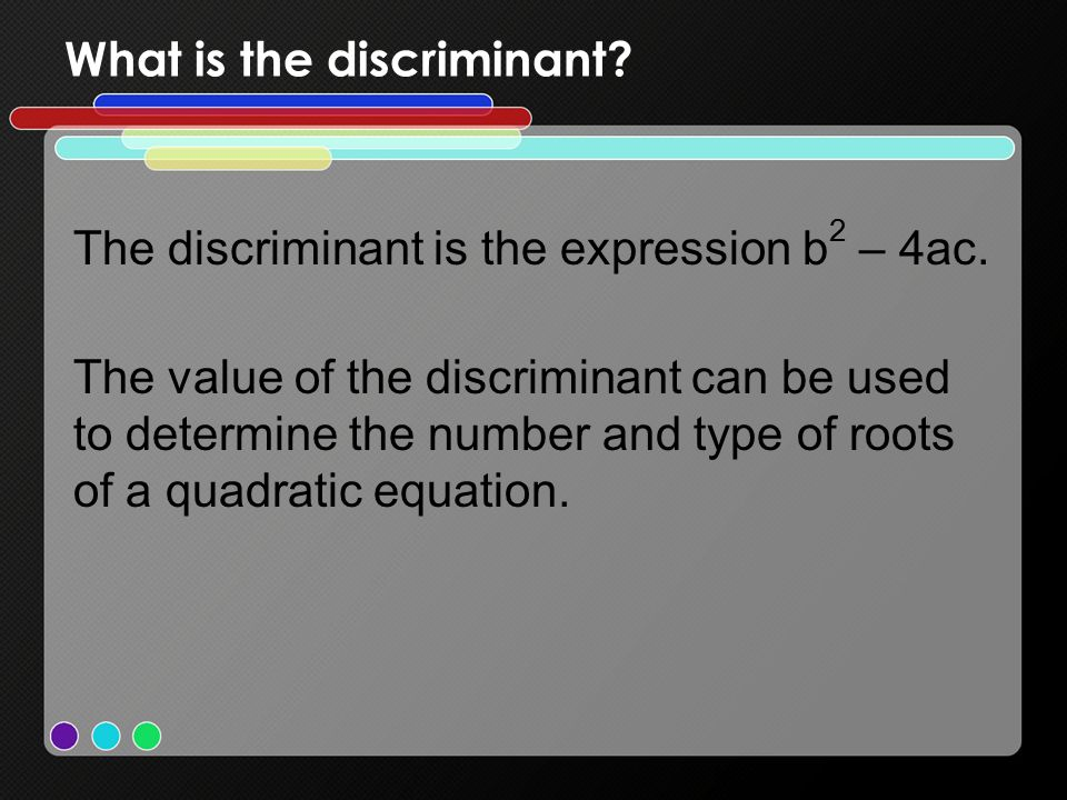 What is the discriminant. The discriminant is the expression b 2 – 4ac.