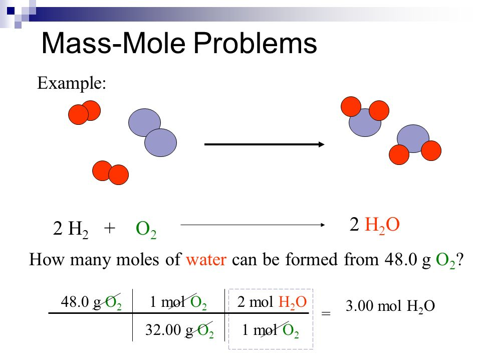 Mass-Mole Problems Example: 2 H 2 + O 2 2 H 2 O How many moles of water can be formed from 48.0 g O 2 .