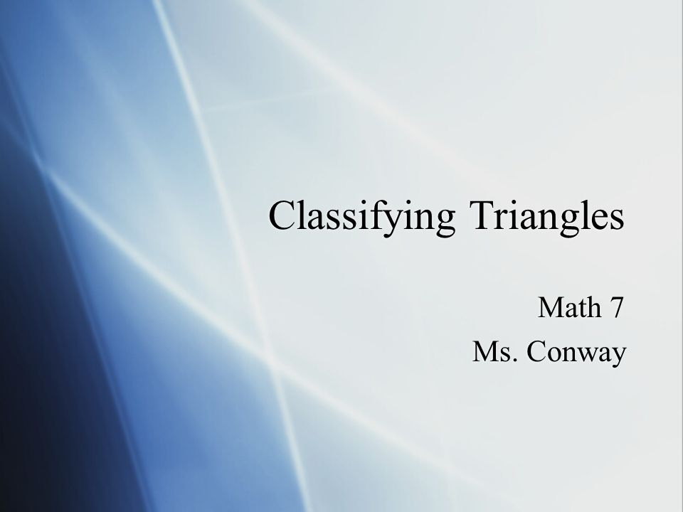 Classifying Triangles Math 7 Ms. Conway Math 7 Ms. Conway