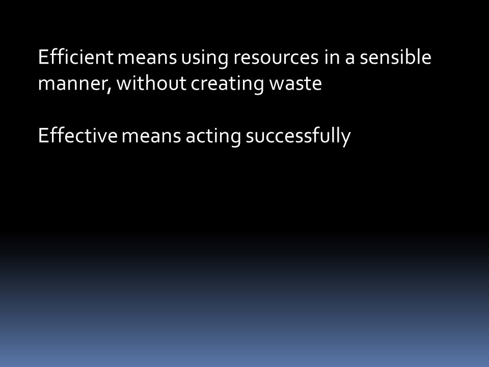 Efficient means using resources in a sensible manner, without creating waste Effective means acting successfully