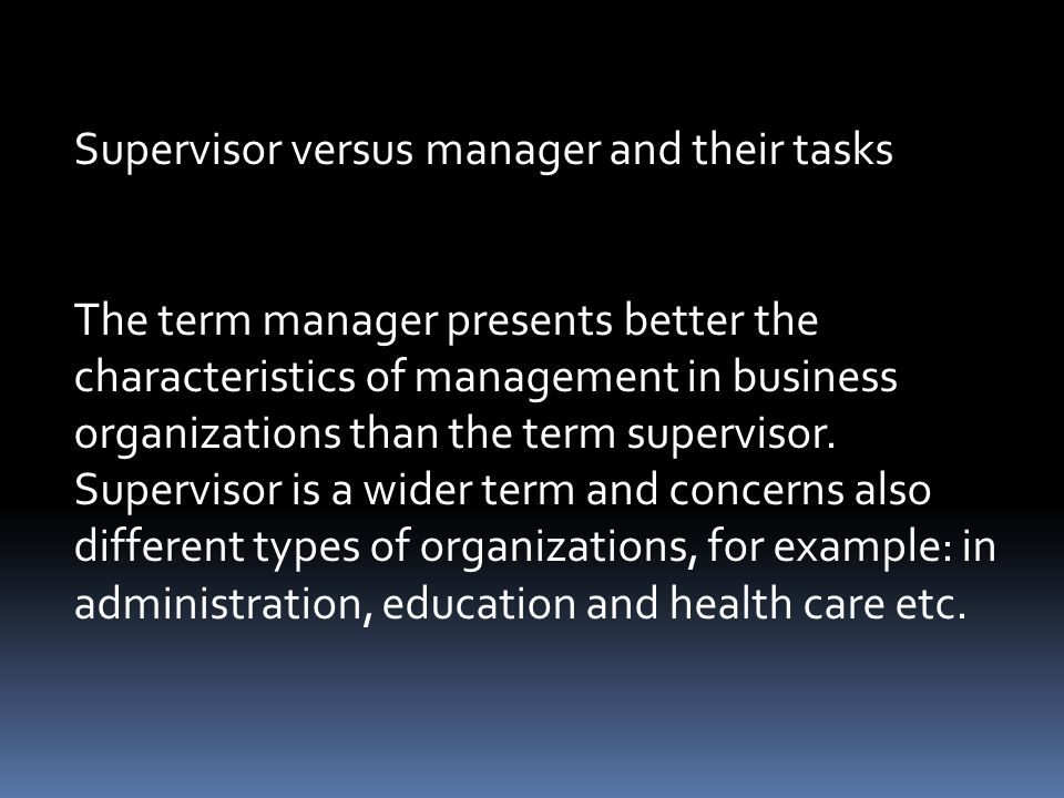 Supervisor versus manager and their tasks The term manager presents better the characteristics of management in business organizations than the term supervisor.