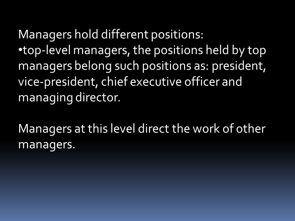 Managers hold different positions: top-level managers, the positions held by top managers belong such positions as: president, vice-president, chief executive officer and managing director.