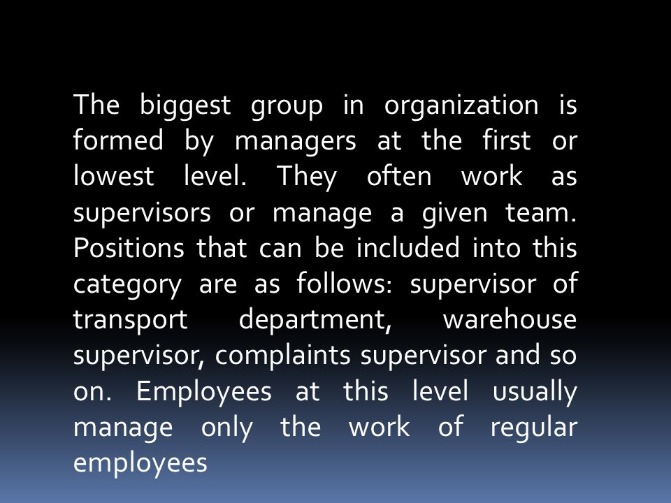 The biggest group in organization is formed by managers at the first or lowest level.