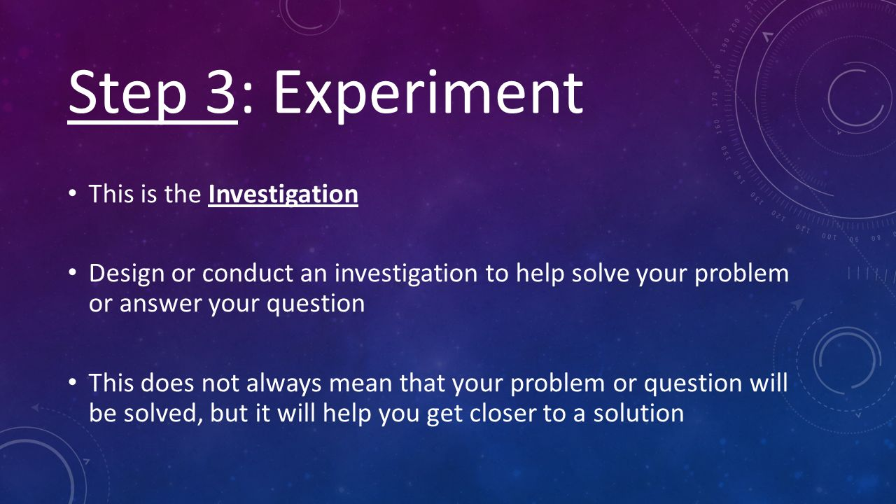 Step 3: Experiment This is the Investigation Design or conduct an investigation to help solve your problem or answer your question This does not always mean that your problem or question will be solved, but it will help you get closer to a solution