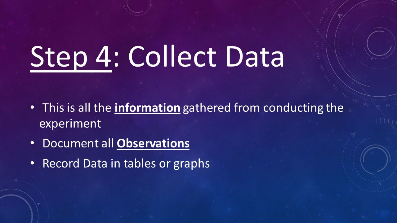 Step 4: Collect Data This is all the information gathered from conducting the experiment Document all Observations Record Data in tables or graphs
