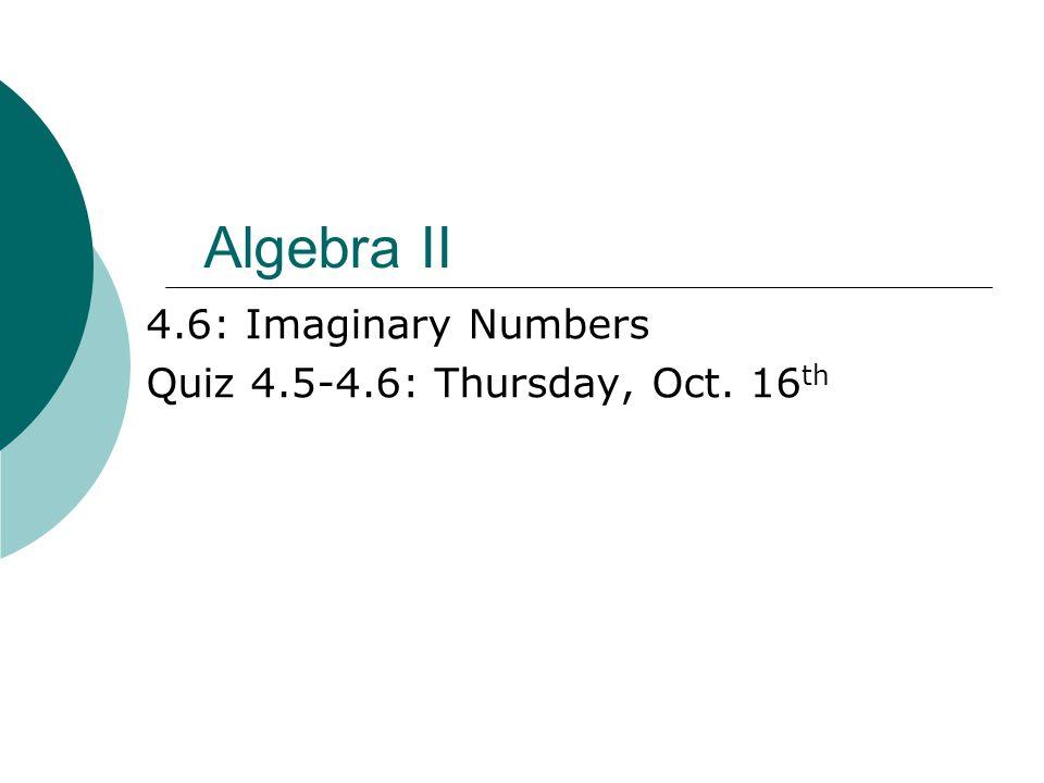 Algebra II 4 6: Imaginary Numbers Quiz : Thursday, Oct  16