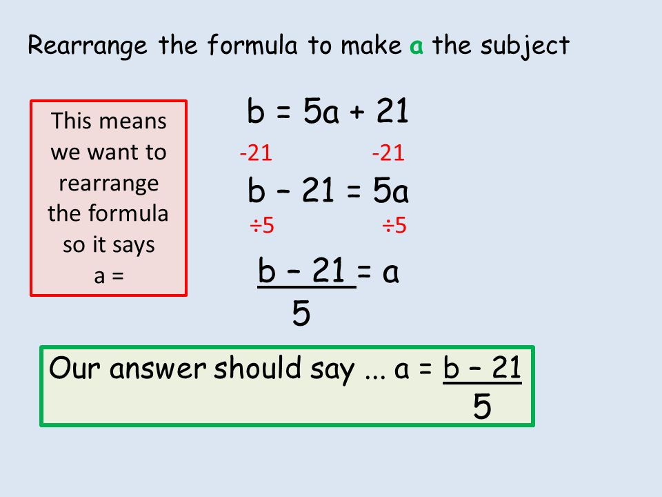 Rearrange the formula to make a the subject b = 5a + 21 b – 21 = 5a ...
