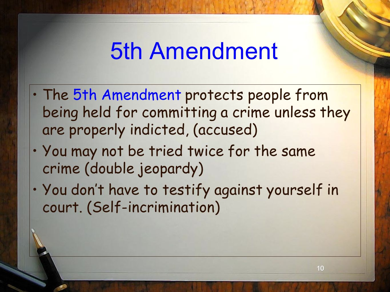 10 5th Amendment The 5th Amendment protects people from being held for committing a crime unless they are properly indicted, (accused) You may not be tried twice for the same crime (double jeopardy) You don't have to testify against yourself in court.