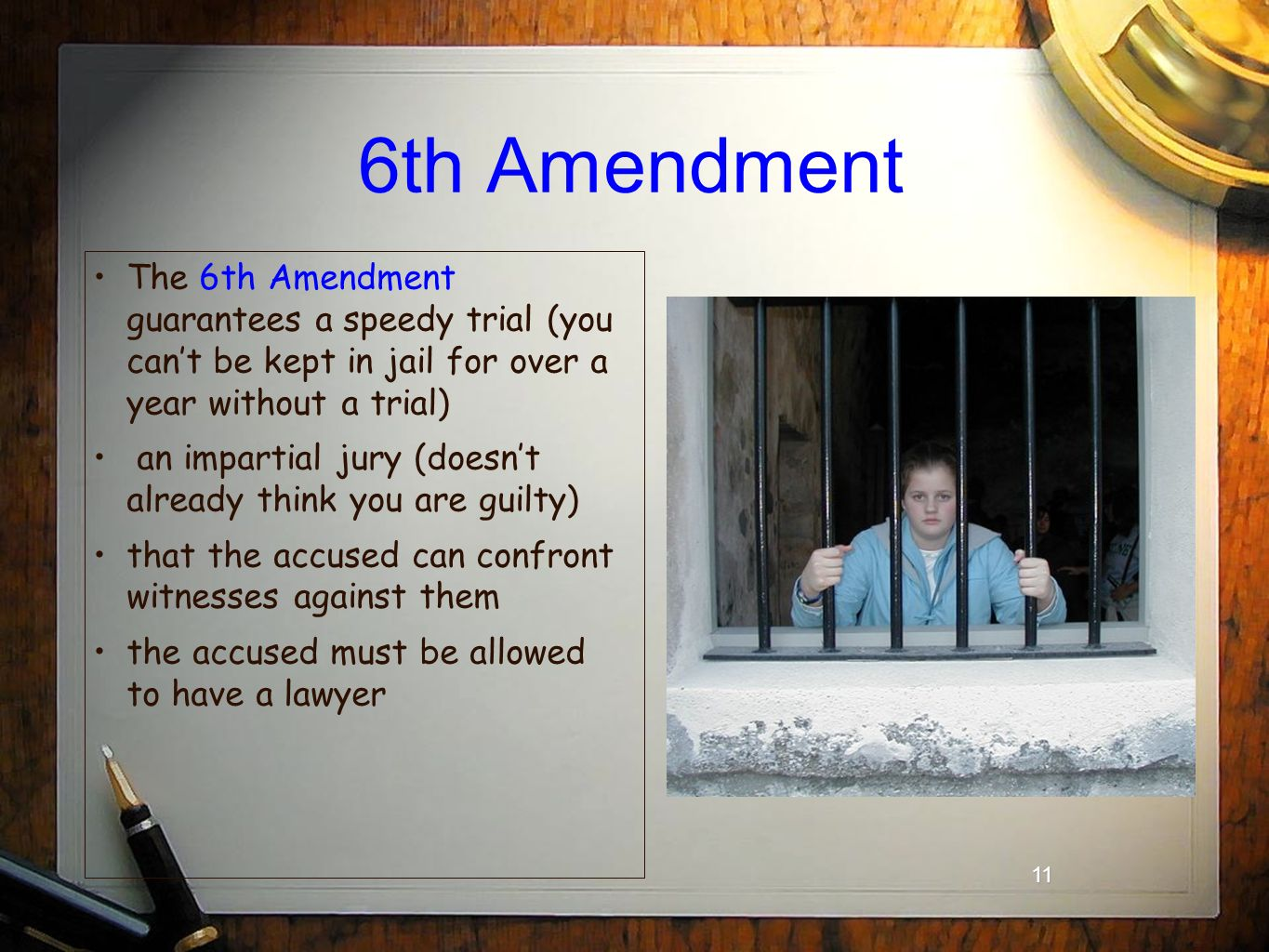 11 6th Amendment The 6th Amendment guarantees a speedy trial (you can't be kept in jail for over a year without a trial) an impartial jury (doesn't already think you are guilty) that the accused can confront witnesses against them the accused must be allowed to have a lawyer