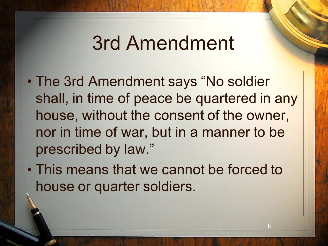 8 8 3rd Amendment The 3rd Amendment says No soldier shall, in time of peace be quartered in any house, without the consent of the owner, nor in time of war, but in a manner to be prescribed by law. This means that we cannot be forced to house or quarter soldiers.