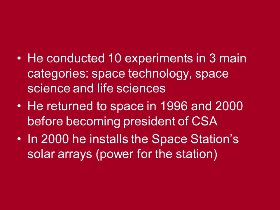 He conducted 10 experiments in 3 main categories: space technology, space science and life sciences He returned to space in 1996 and 2000 before becoming president of CSA In 2000 he installs the Space Station's solar arrays (power for the station)